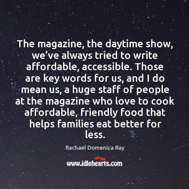 The magazine, the daytime show, we've always tried to write affordable, accessible. Rachael Domenica Ray Picture Quote