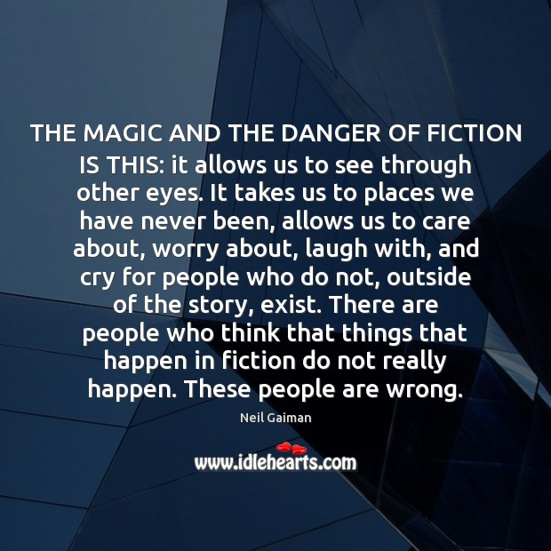 THE MAGIC AND THE DANGER OF FICTION IS THIS: it allows us Image