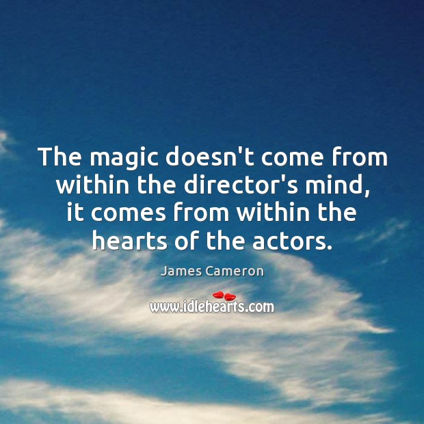The magic doesn't come from within the director's mind, it comes from James Cameron Picture Quote