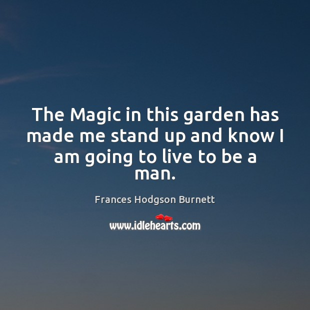 The Magic in this garden has made me stand up and know I am going to live to be a man. Frances Hodgson Burnett Picture Quote