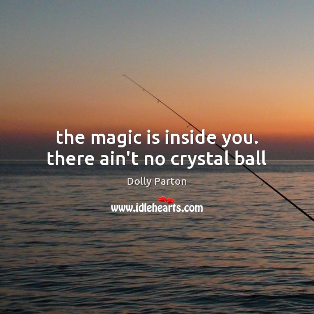 The magic is inside you. there ain't no crystal ball Image