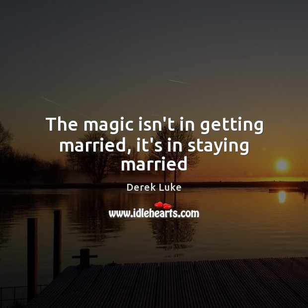 The magic isn't in getting married, it's in staying married Image