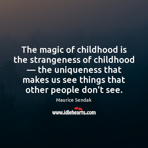The magic of childhood is the strangeness of childhood — the uniqueness that Childhood Quotes Image