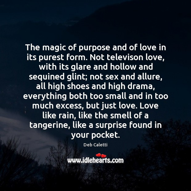 The magic of purpose and of love in its purest form. Not Deb Caletti Picture Quote