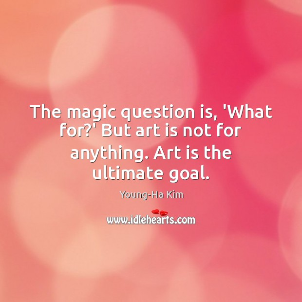 The magic question is, 'What for?' But art is not for anything. Art is the ultimate goal. Image