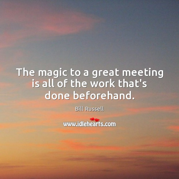 Image, The magic to a great meeting is all of the work that's done beforehand.