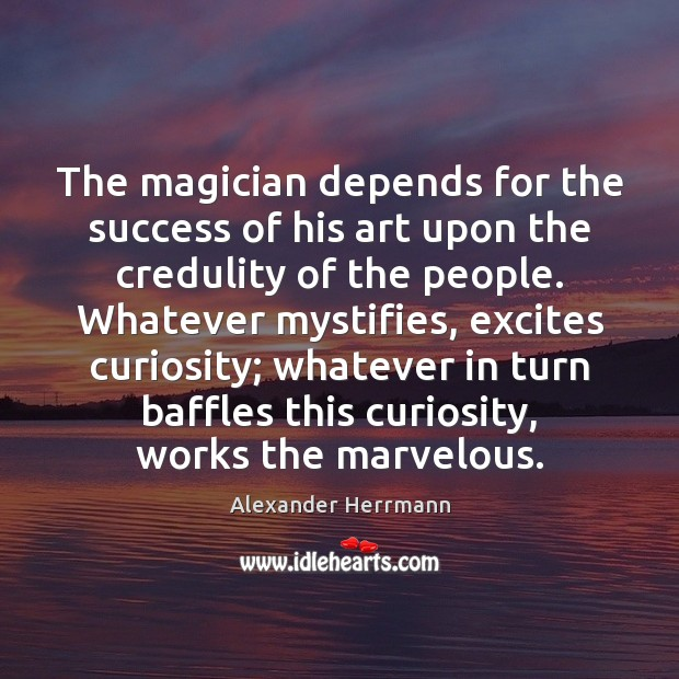 Image, The magician depends for the success of his art upon the credulity
