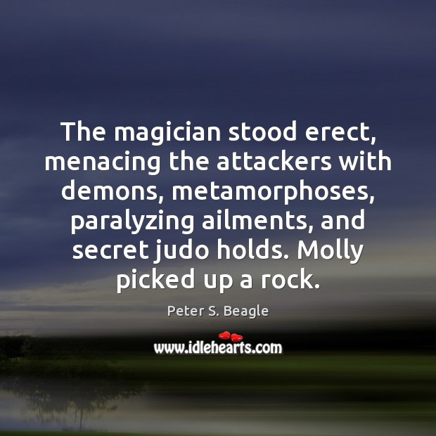 Peter S. Beagle Picture Quote image saying: The magician stood erect, menacing the attackers with demons, metamorphoses, paralyzing ailments,