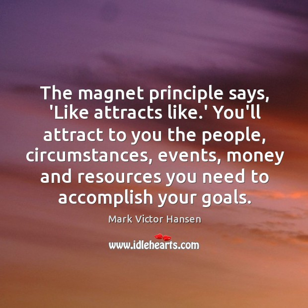 The magnet principle says, 'Like attracts like.' You'll attract to you Image