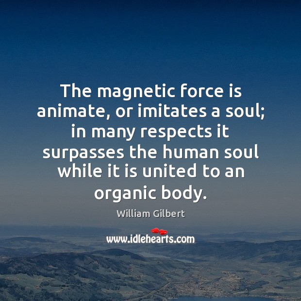 The magnetic force is animate, or imitates a soul; in many respects William Gilbert Picture Quote