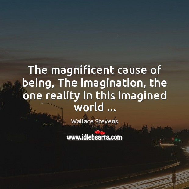 Image, The magnificent cause of being, The imagination, the one reality In this