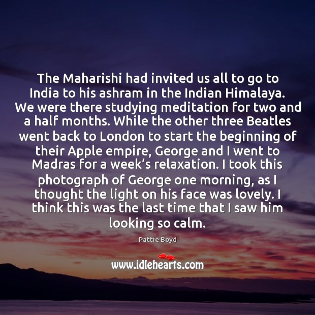 The Maharishi had invited us all to go to India to his Image