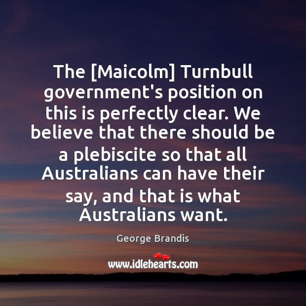 The [Maicolm] Turnbull government's position on this is perfectly clear. We believe George Brandis Picture Quote