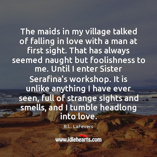 The maids in my village talked of falling in love with a R.L. LaFevers Picture Quote