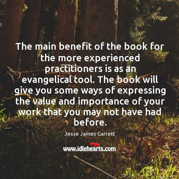 The main benefit of the book for the more experienced practitioners is as an evangelical tool. Jesse James Garrett Picture Quote