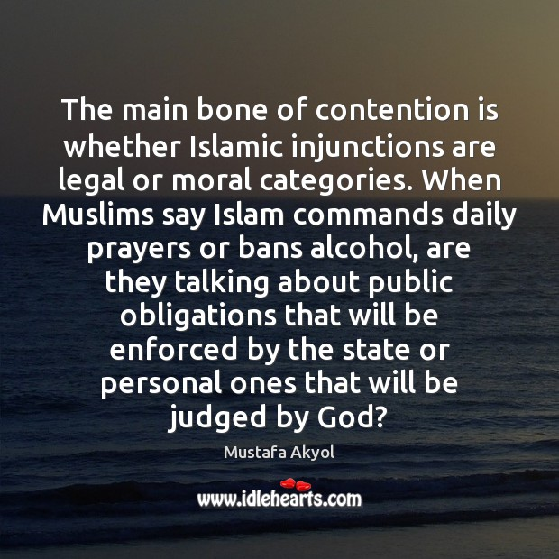 The main bone of contention is whether Islamic injunctions are legal or Legal Quotes Image