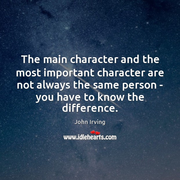 The main character and the most important character are not always the John Irving Picture Quote
