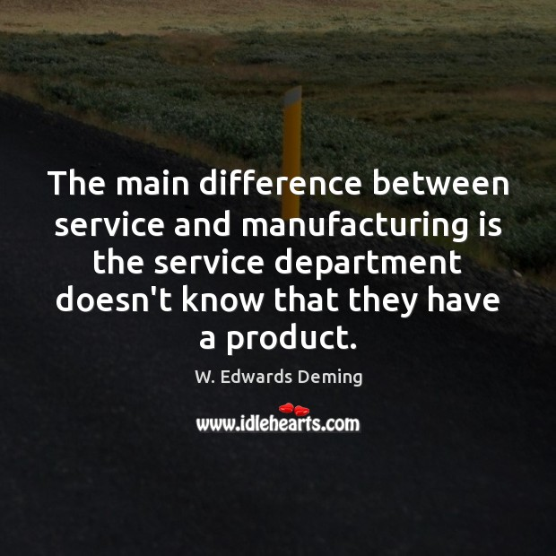 The main difference between service and manufacturing is the service department doesn't W. Edwards Deming Picture Quote