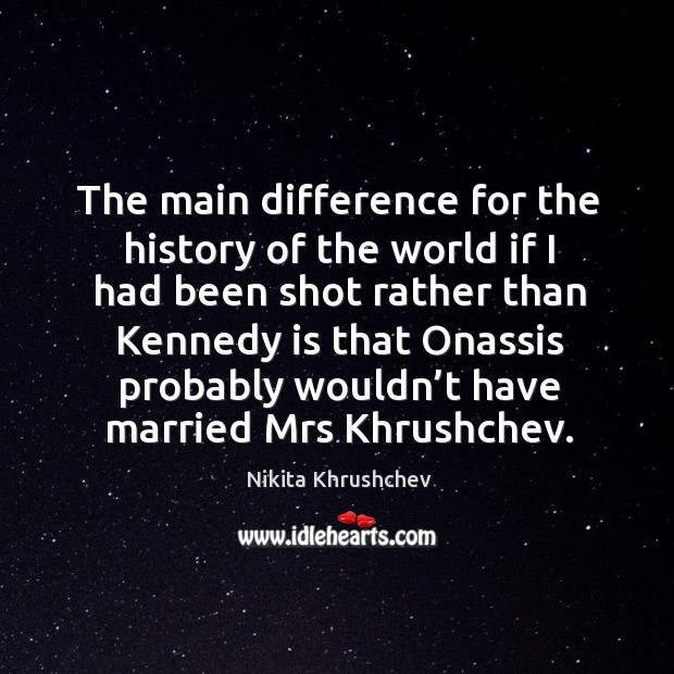 The main difference for the history of the world if I had been shot rather Nikita Khrushchev Picture Quote