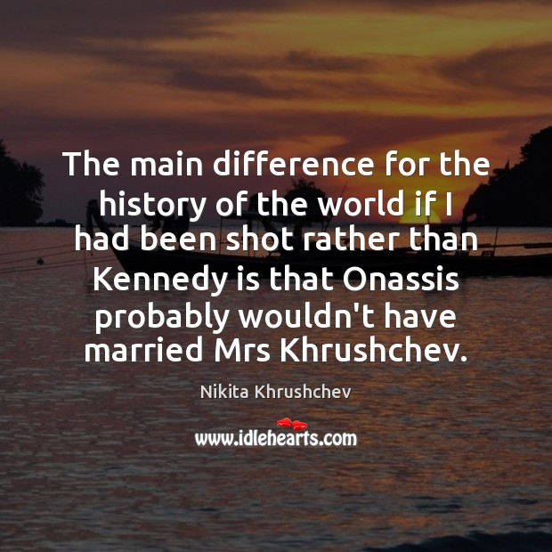 The main difference for the history of the world if I had Nikita Khrushchev Picture Quote