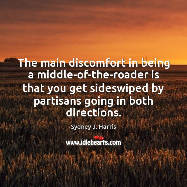 The main discomfort in being a middle-of-the-roader is that you get sideswiped Sydney J. Harris Picture Quote