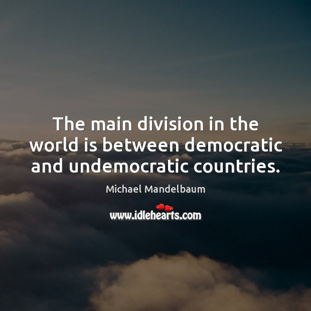 Image, The main division in the world is between democratic and undemocratic countries.