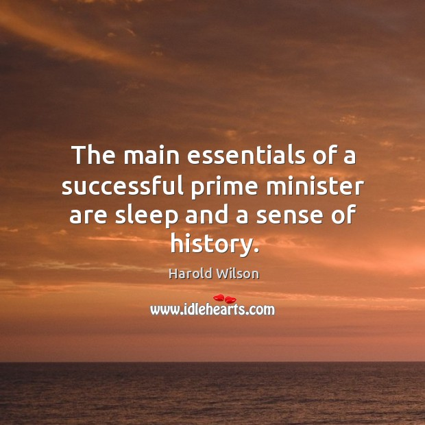 The main essentials of a successful prime minister are sleep and a sense of history. Image