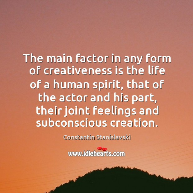 The main factor in any form of creativeness is the life of a human spirit, that of the actor Constantin Stanislavski Picture Quote