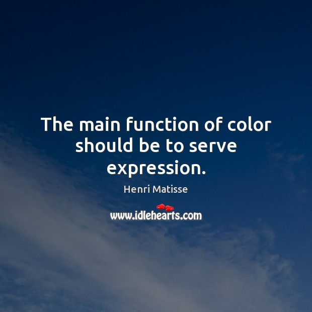 The main function of color should be to serve expression. Henri Matisse Picture Quote