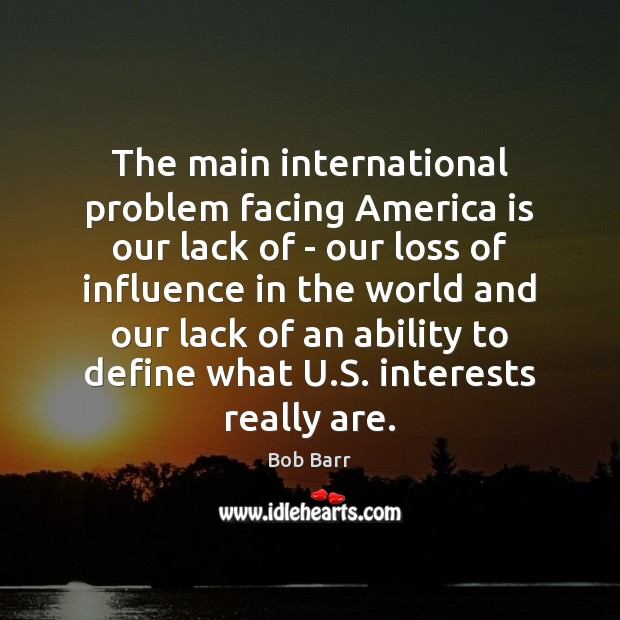 The main international problem facing America is our lack of – our Bob Barr Picture Quote