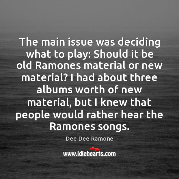 The main issue was deciding what to play: Should it be old Dee Dee Ramone Picture Quote