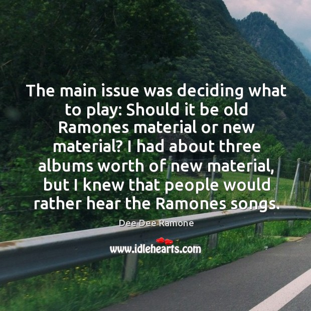 The main issue was deciding what to play: should it be old ramones material or new material? Dee Dee Ramone Picture Quote