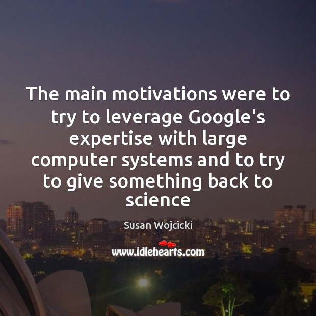 The main motivations were to try to leverage Google's expertise with large Susan Wojcicki Picture Quote