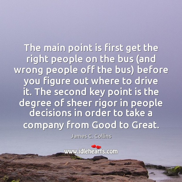 The main point is first get the right people on the bus ( James C. Collins Picture Quote