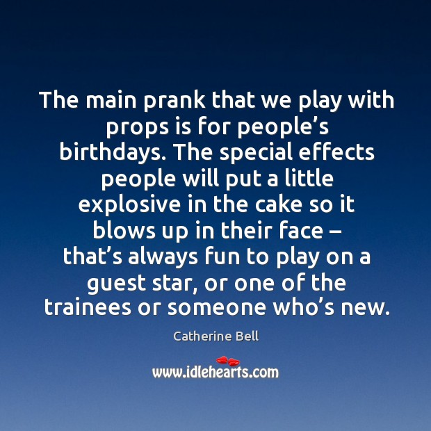 The main prank that we play with props is for people's birthdays. Image