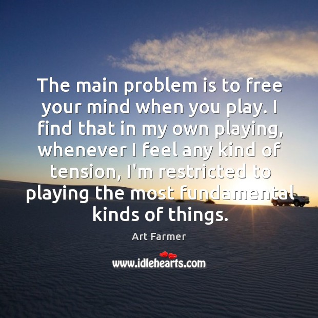 The main problem is to free your mind when you play. I Image