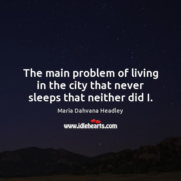 The main problem of living in the city that never sleeps that neither did I. Image