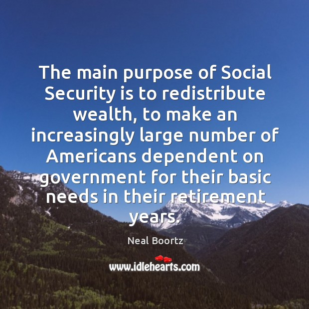 The main purpose of social security is to redistribute wealth Neal Boortz Picture Quote