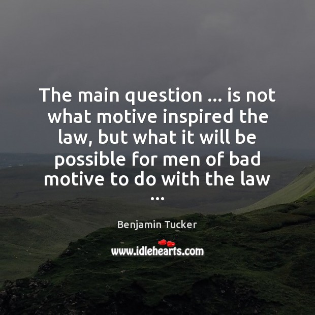 The main question … is not what motive inspired the law, but what Benjamin Tucker Picture Quote