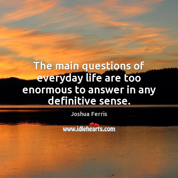The main questions of everyday life are too enormous to answer in any definitive sense. Joshua Ferris Picture Quote