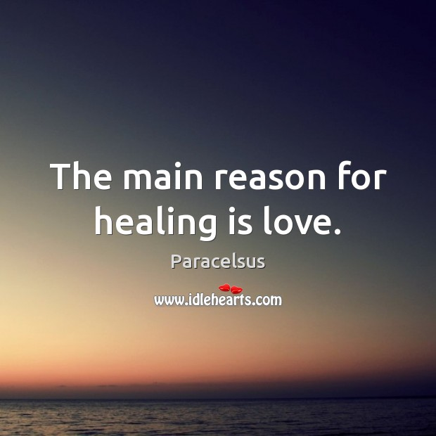 The main reason for healing is love. Paracelsus Picture Quote