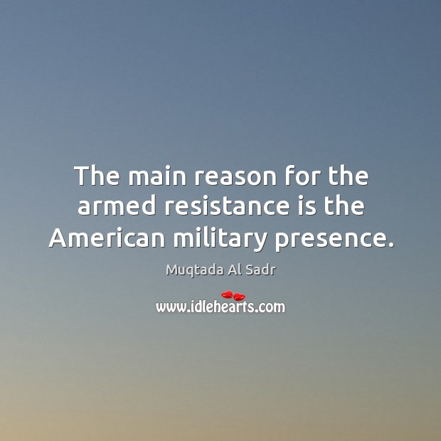 The main reason for the armed resistance is the american military presence. Image