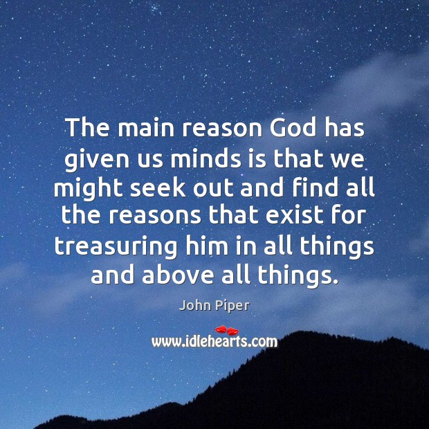 The main reason God has given us minds is that we might John Piper Picture Quote