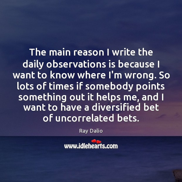 The main reason I write the daily observations is because I want Ray Dalio Picture Quote