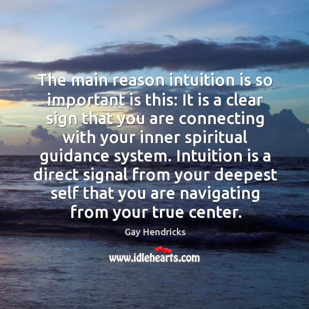 The main reason intuition is so important is this: It is a Gay Hendricks Picture Quote