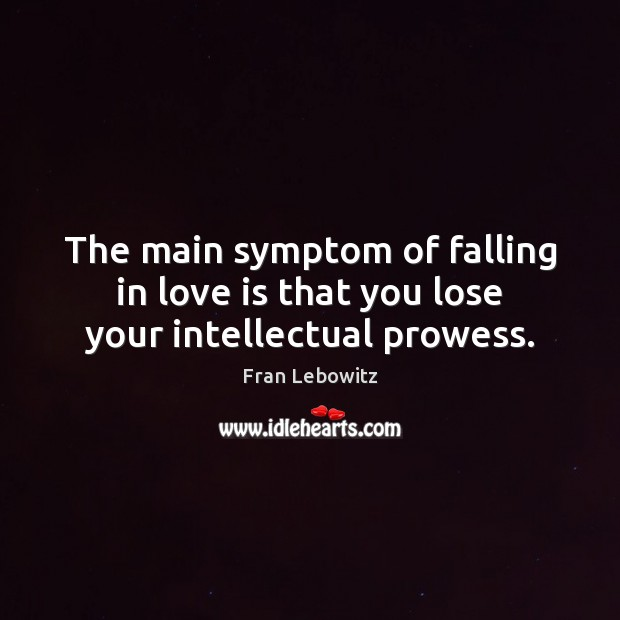 The main symptom of falling in love is that you lose your intellectual prowess. Fran Lebowitz Picture Quote