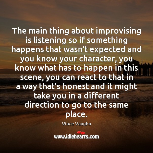 The main thing about improvising is listening so if something happens that Image