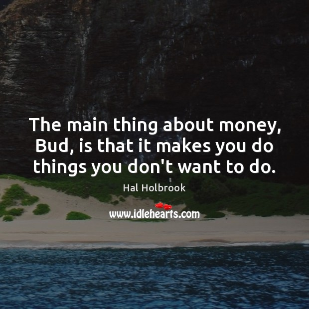 The main thing about money, Bud, is that it makes you do things you don't want to do. Hal Holbrook Picture Quote