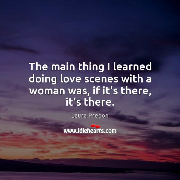 The main thing I learned doing love scenes with a woman was, if it's there, it's there. Laura Prepon Picture Quote