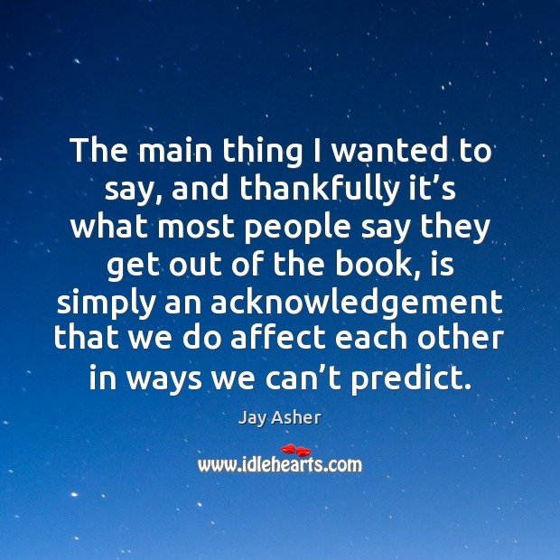 The main thing I wanted to say, and thankfully it's what Jay Asher Picture Quote